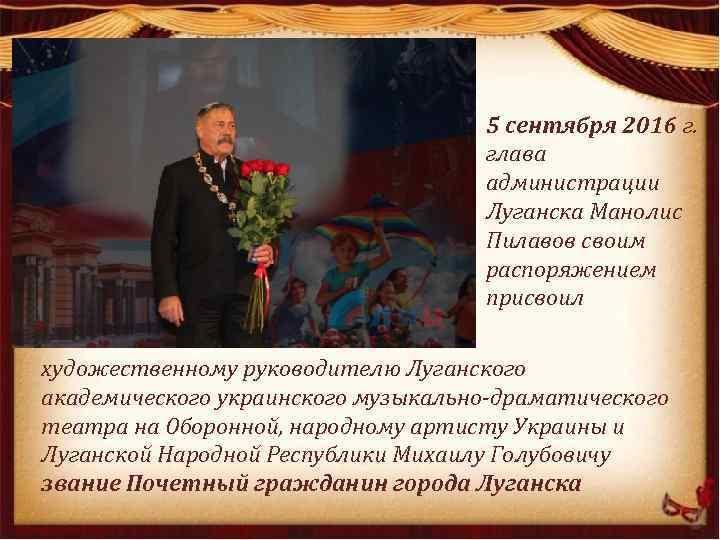 5 сентября 2016 г. глава администрации Луганска Манолис Пилавов своим распоряжением присвоил художественному руководителю