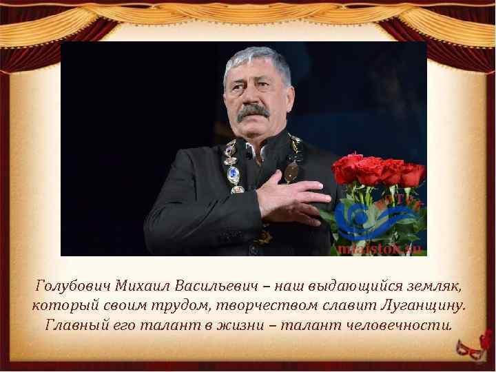 Голубович Михаил Васильевич – наш выдающийся земляк, который своим трудом, творчеством славит Луганщину. Главный