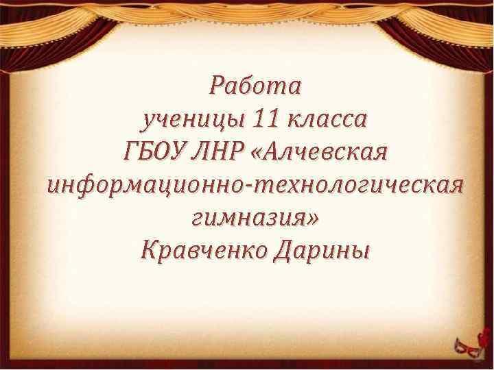 Работа ученицы 11 класса ГБОУ ЛНР «Алчевская информационно-технологическая гимназия» Кравченко Дарины