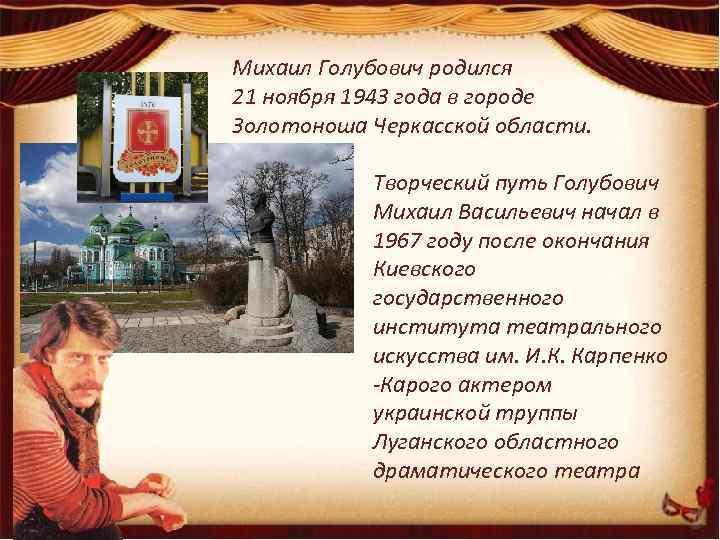 Михаил Голубович родился 21 ноября 1943 года в городе Золотоноша Черкасской области. Творческий путь