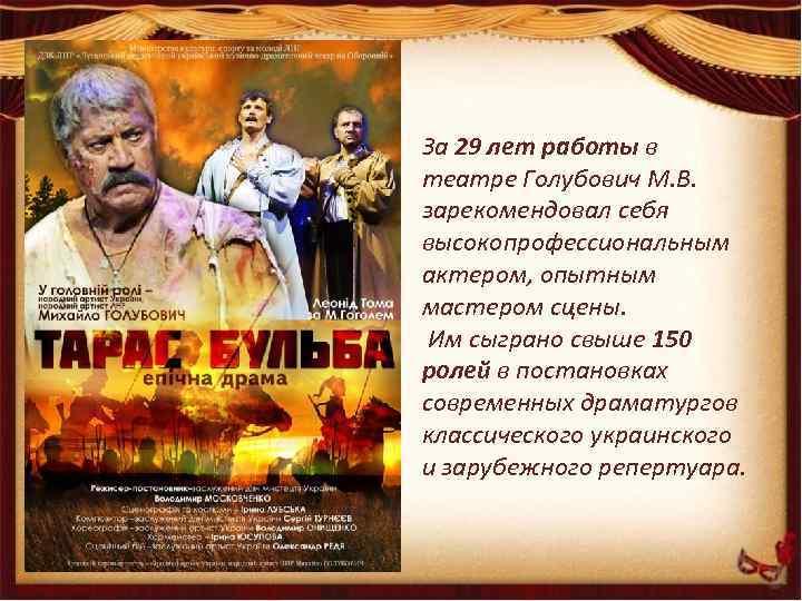 За 29 лет работы в театре Голубович М. В. зарекомендовал себя высокопрофессиональным актером, опытным