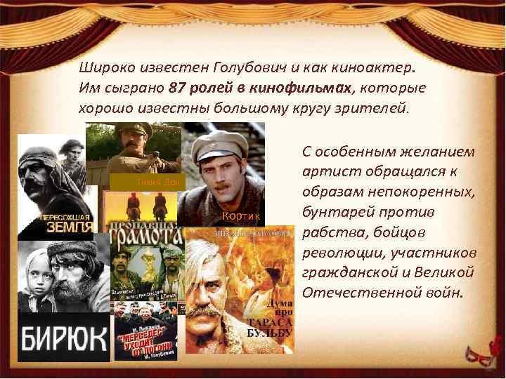 Широко известен Голубович и как киноактер. Им сыграно 87 ролей в кинофильмах, которые хорошо