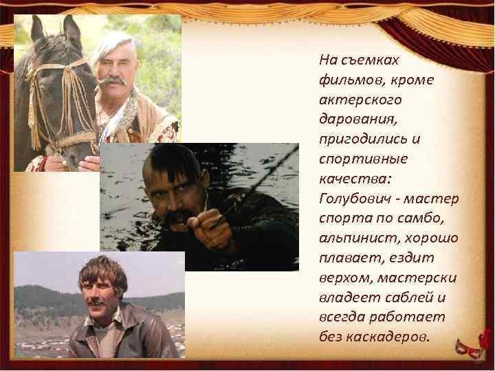 На съемках фильмов, кроме актерского дарования, пригодились и спортивные качества: Голубович - мастер спорта