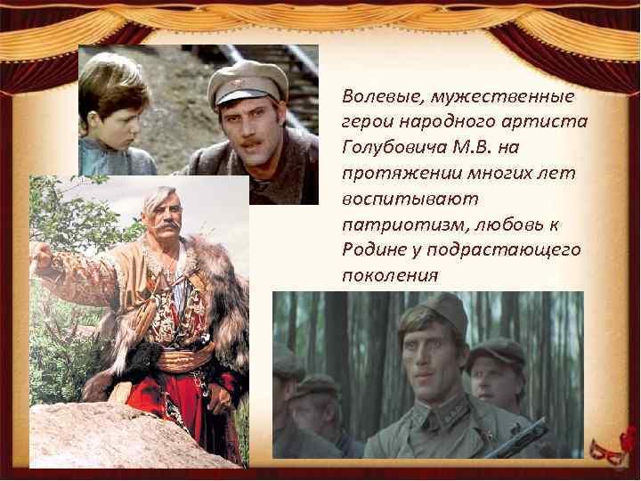 Волевые, мужественные герои народного артиста Голубовича М. В. на протяжении многих лет воспитывают патриотизм,