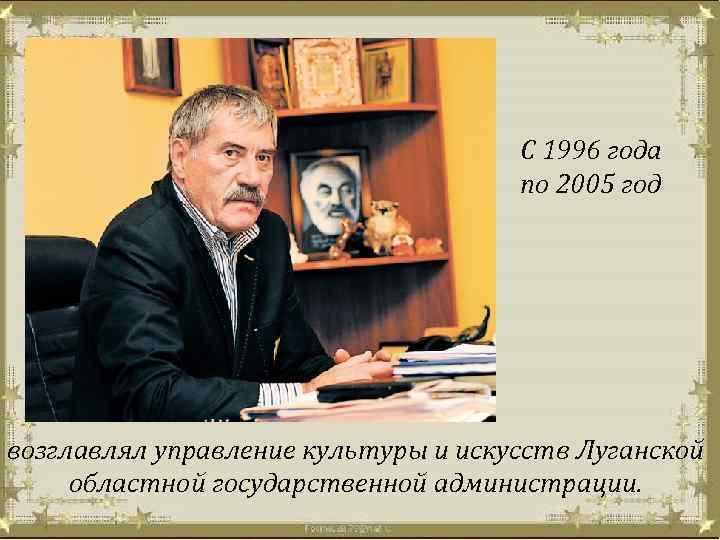 С 1996 года по 2005 год возглавлял управление культуры и искусств Луганской областной государственной