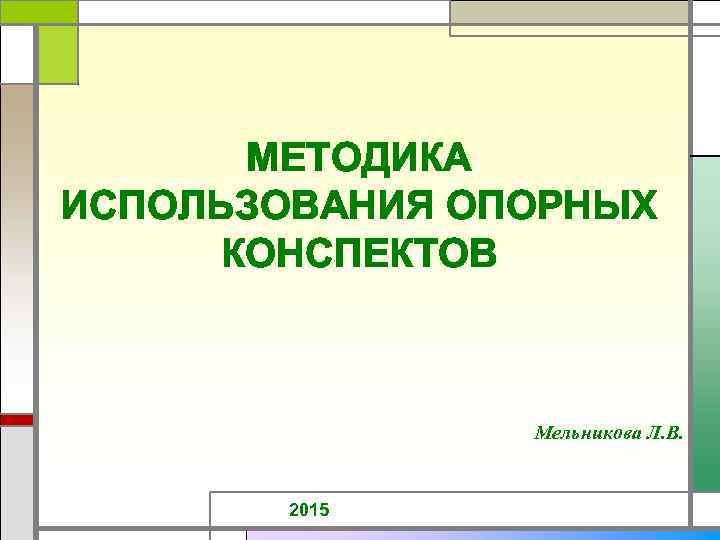 МЕТОДИКА ИСПОЛЬЗОВАНИЯ ОПОРНЫХ КОНСПЕКТОВ Мельникова Л. В. 2015