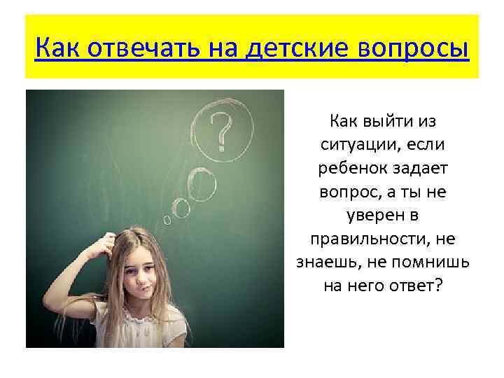 Как отвечать на детские вопросы Как выйти из ситуации, если ребенок задает вопрос, а