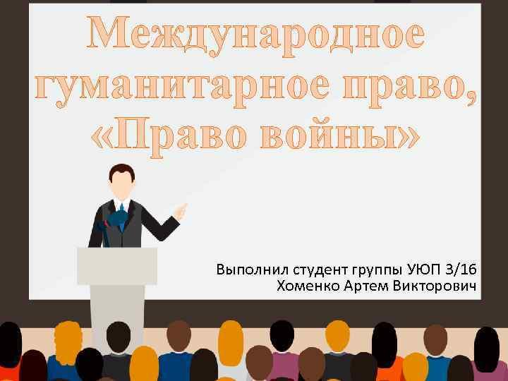 Международное гуманитарное право, «Право войны» Выполнил студент группы УЮП 3/16 Хоменко Артем Викторович