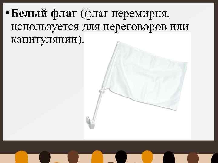 • Белый флаг (флаг перемирия, используется для переговоров или капитуляции).