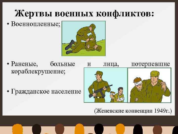 Жертвы военных конфликтов: • Военнопленные; • Раненые, больные кораблекрушение; и лица, потерпевшие • Гражданское