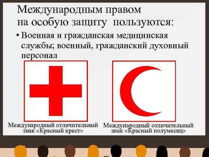 Международным правом на особую защиту пользуются: • Военная и гражданская медицинская службы; военный, гражданский