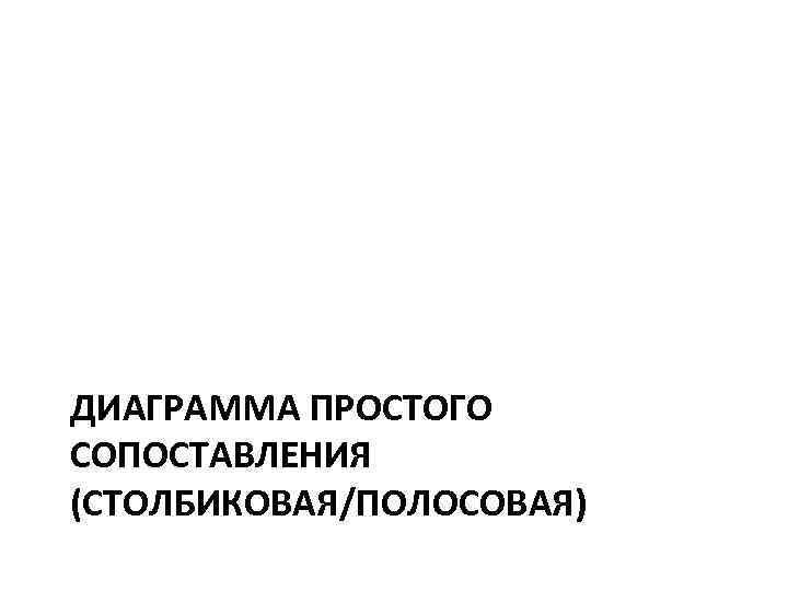 ДИАГРАММА ПРОСТОГО СОПОСТАВЛЕНИЯ (СТОЛБИКОВАЯ/ПОЛОСОВАЯ)