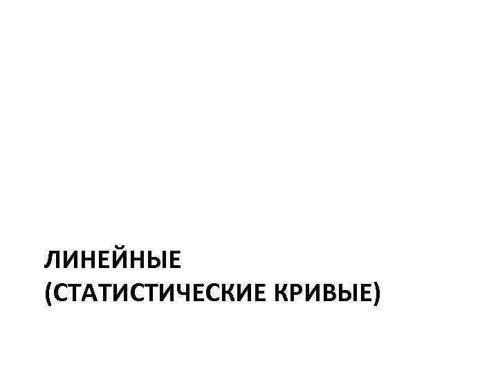ЛИНЕЙНЫЕ (СТАТИСТИЧЕСКИЕ КРИВЫЕ)