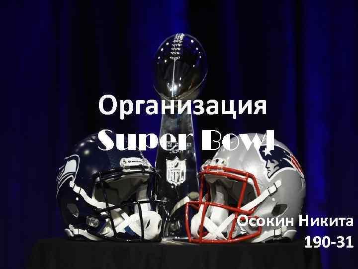 Организация Super Bowl Осокин Никита 190 -31