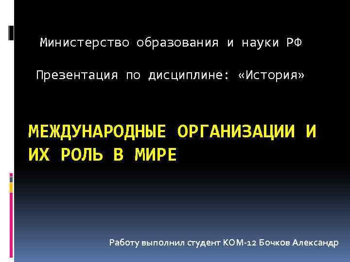 Министерство образования и науки РФ Презентация по дисциплине: «История» МЕЖДУНАРОДНЫЕ ОРГАНИЗАЦИИ И ИХ РОЛЬ