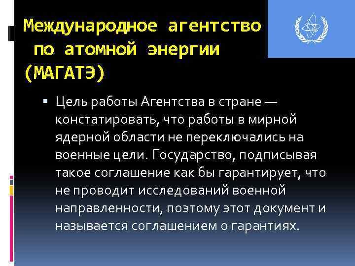Международное агентство по атомной энергии (МАГАТЭ) Цель работы Агентства в стране — констатировать, что