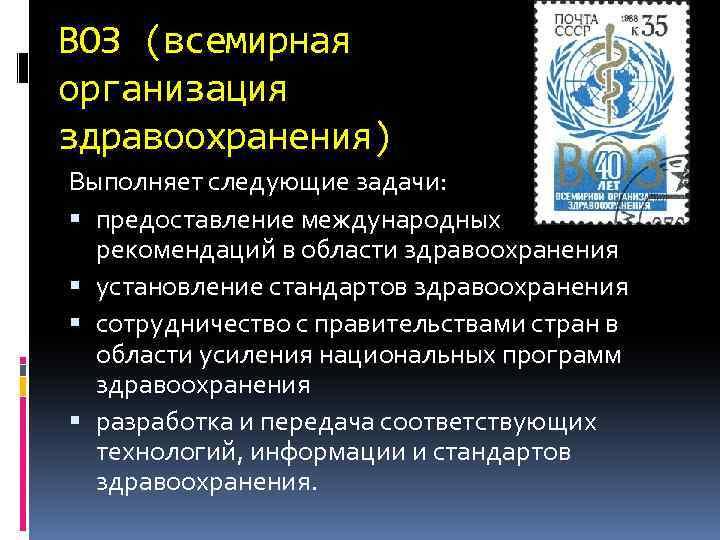 ВОЗ (всемирная организация здравоохранения) Выполняет следующие задачи: предоставление международных рекомендаций в области здравоохранения установление