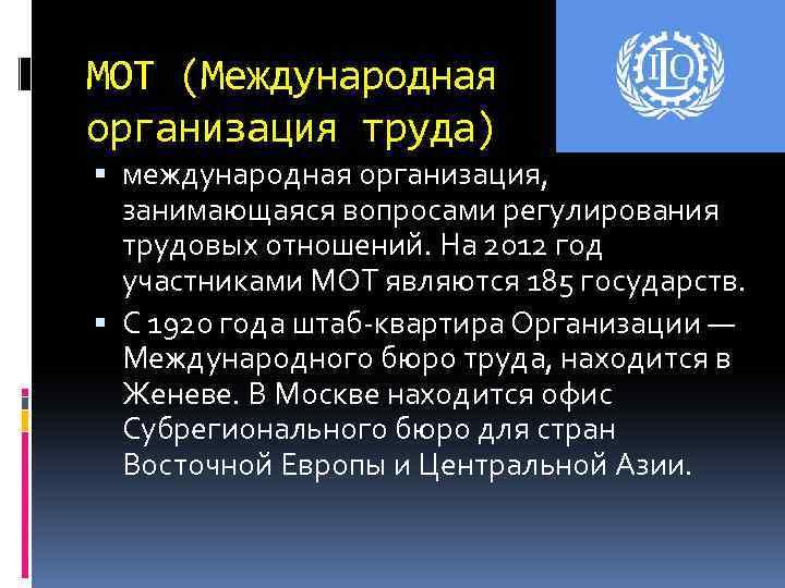 МОТ (Международная организация труда) международная организация, занимающаяся вопросами регулирования трудовых отношений. На 2012 год
