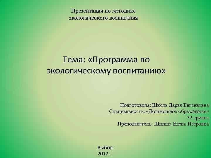Презентация по методике экологического воспитания Тема: «Программа по экологическому воспитанию» Подготовила: Шкель Дарья Евгеньевна