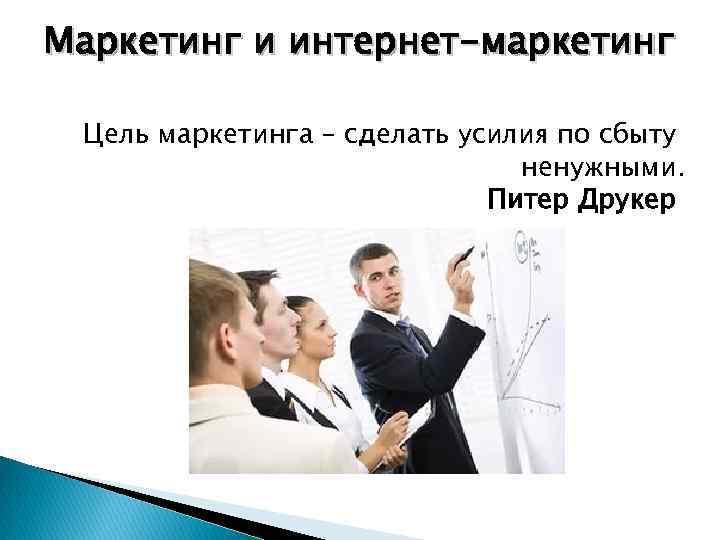 Маркетинг и интернет-маркетинг Цель маркетинга – сделать усилия по сбыту ненужными. Питер Друкер