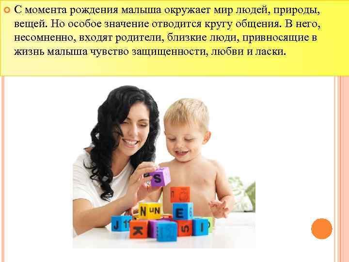 С момента рождения малыша окружает мир людей, природы, вещей. Но особое значение отводится