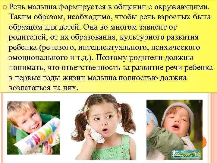 Речь малыша формируется в общении с окружающими. Таким образом, необходимо, чтобы речь взрослых
