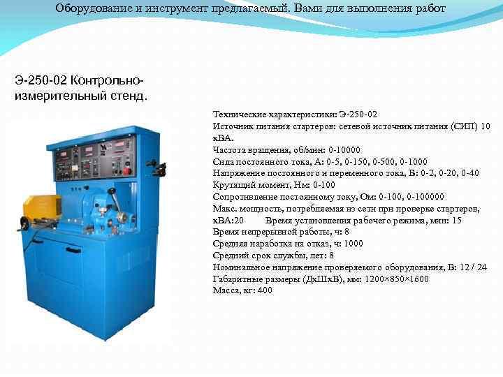 Оборудование и инструмент предлагаемый. Вами для выполнения работ Э-250 -02 Контрольноизмерительный стенд. Технические характеристики: