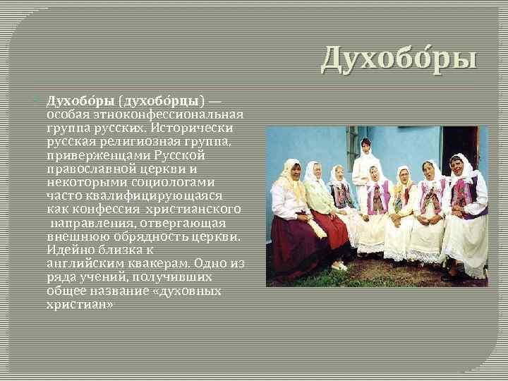Духобо ры (духобо рцы) — особая этноконфессиональная группа русских. Исторически русская религиозная группа, приверженцами