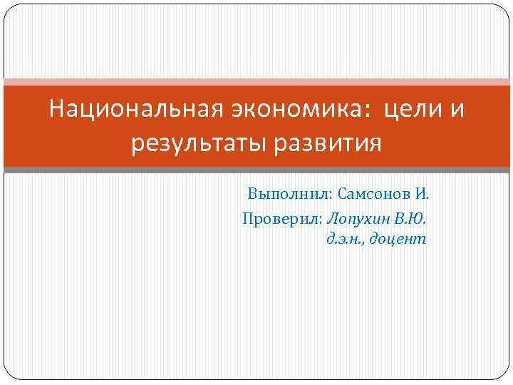 Национальная экономика: цели и результаты развития Выполнил: Самсонов И. Проверил: Лопухин В. Ю. д.