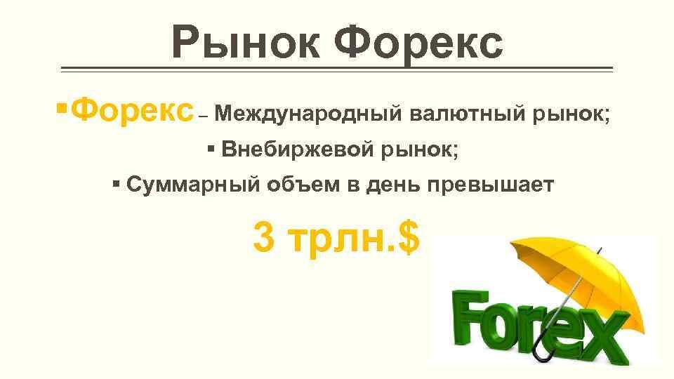 Рынок Форекс §Форекс – Международный валютный рынок; § Внебиржевой рынок; § Суммарный объем в