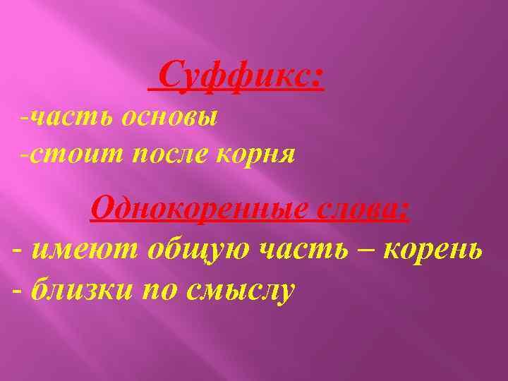 Суффикс: -часть основы -стоит после корня Однокоренные слова: - имеют общую часть – корень
