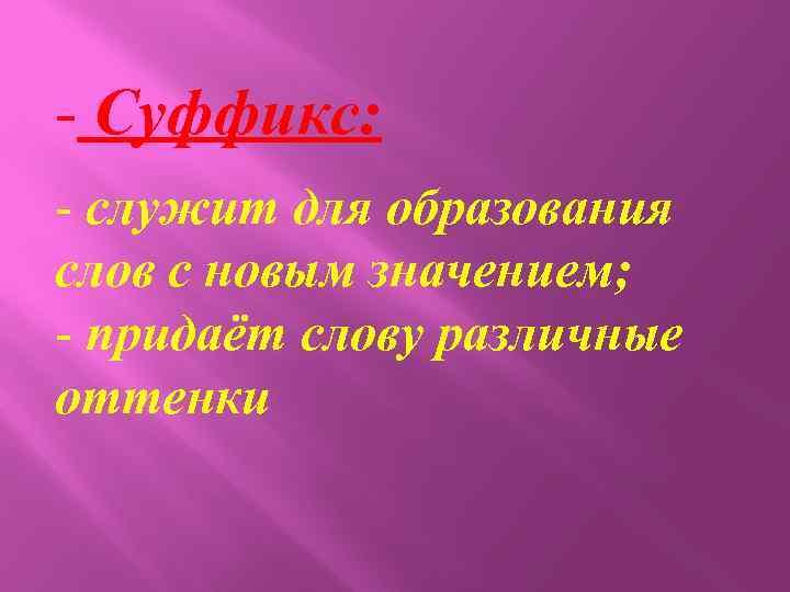 - Суффикс: - служит для образования слов с новым значением; - придаёт слову различные