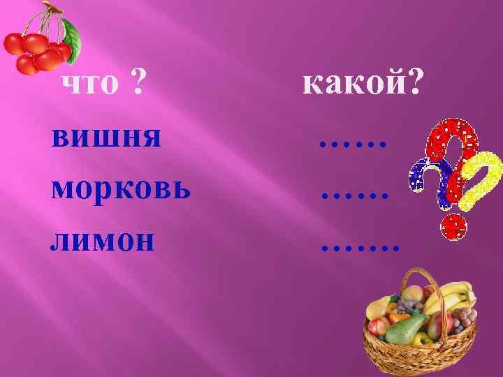 что ? вишня морковь лимон какой? …… …… …….