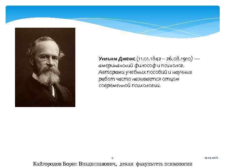 Уильям Джемс (11. 01. 1842 – 26. 08. 1910) — американский философ и психолог.