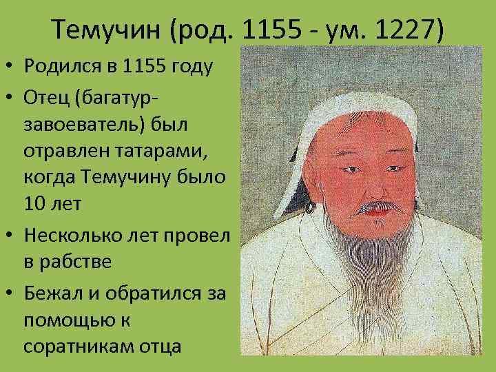 Темучин (род. 1155 - ум. 1227) • Родился в 1155 году • Отец (багатурзавоеватель)