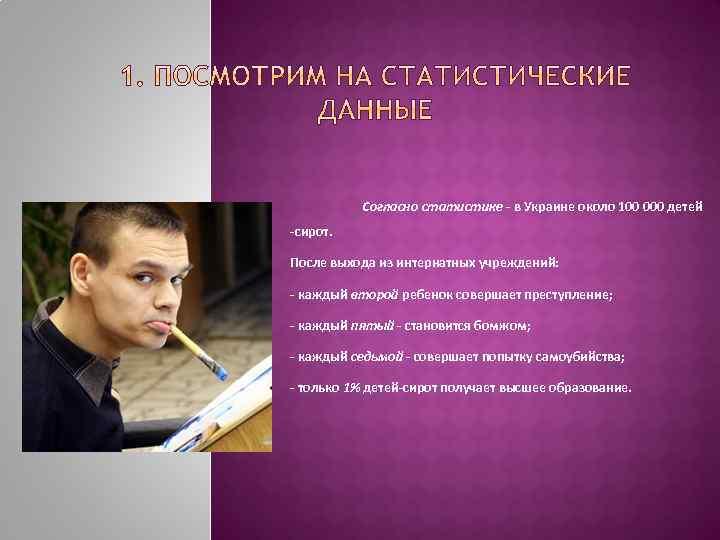 Согласно статистике - в Украине около 100 000 детей -сирот. После выхода из интернатных