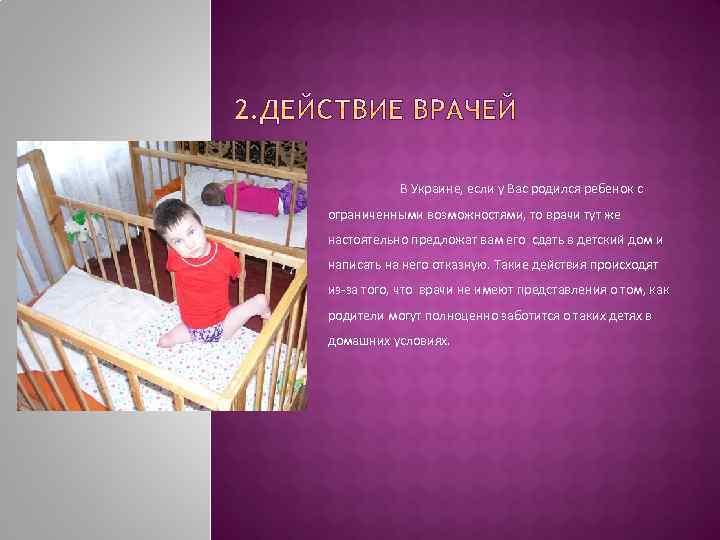 В Украине, если у Вас родился ребенок с ограниченными возможностями, то врачи тут же