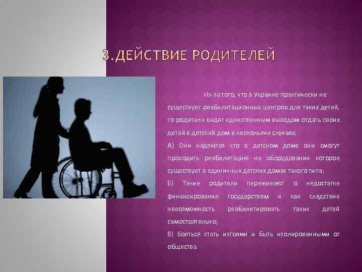 Из-за того, что в Украине практически не существует реабилитационных центров для таких детей, то