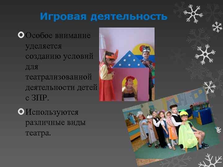 Игровая деятельность Особое внимание уделяется созданию условий для театрализованной деятельности детей с ЗПР. Используются