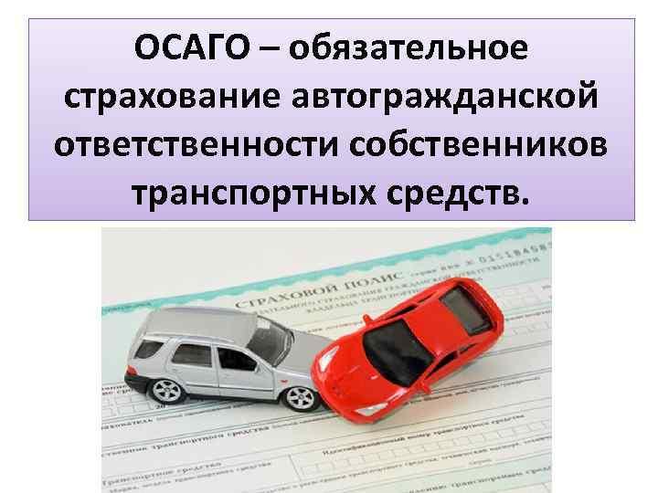 ОСАГО – обязательное страхование автогражданской ответственности собственников транспортных средств.