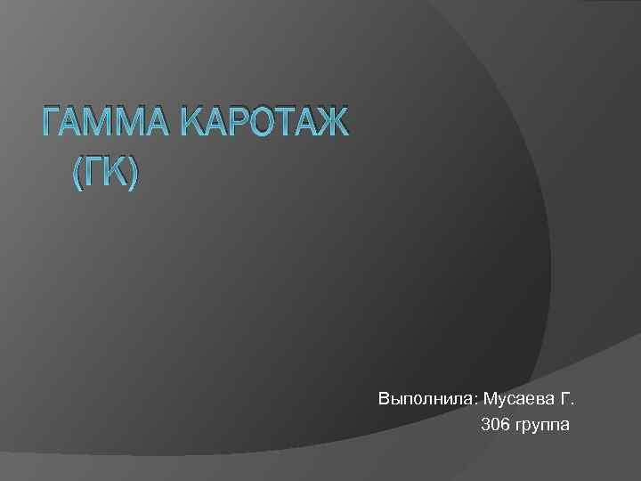 ГАММА КАРОТАЖ (ГК) Выполнила: Мусаева Г. 306 группа