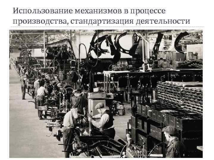 Использование механизмов в процессе производства, стандартизация деятельности