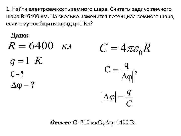 1. Найти электроемкость земного шара. Считать радиус земного шара R=6400 км. На сколько изменится