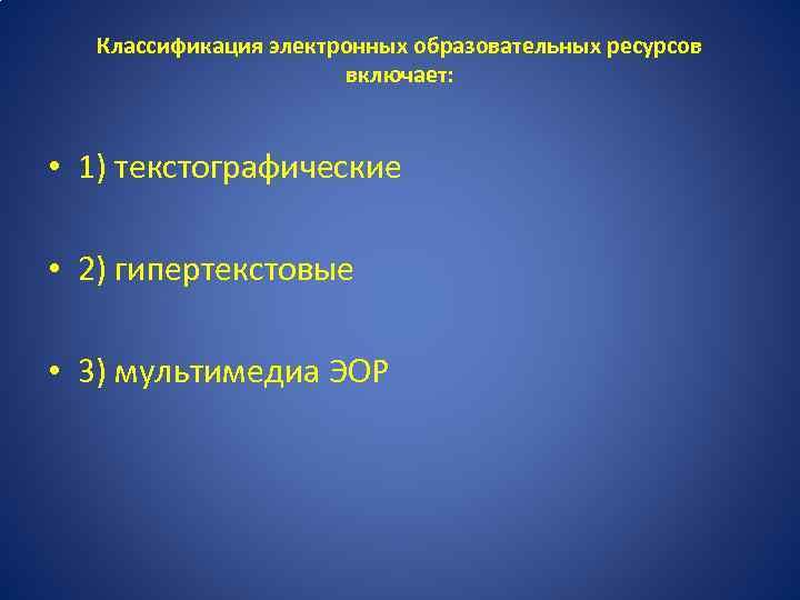 Классификация электронных образовательных ресурсов включает: • 1) текстографические • 2) гипертекстовые • 3) мультимедиа