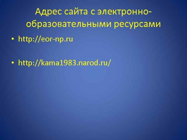 Адрес сайта с электроннообразовательными ресурсами • http: //eor-np. ru • http: //kama 1983. narod.