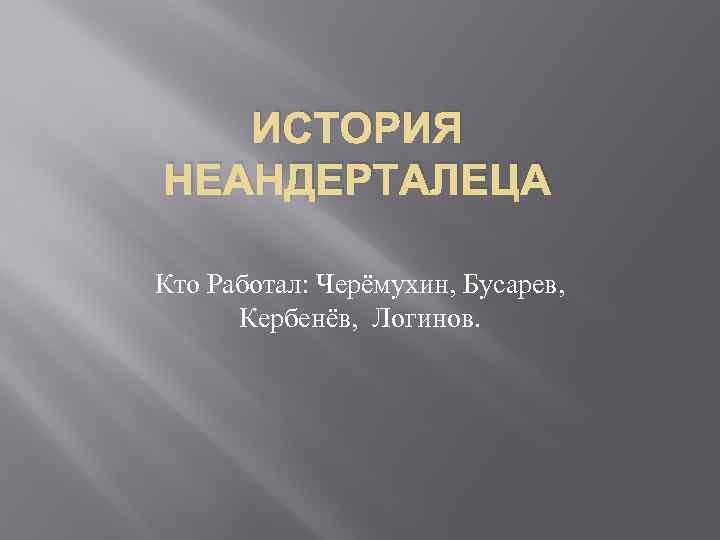 ИСТОРИЯ НЕАНДЕРТАЛЕЦА Кто Работал: Черёмухин, Бусарев, Кербенёв, Логинов.