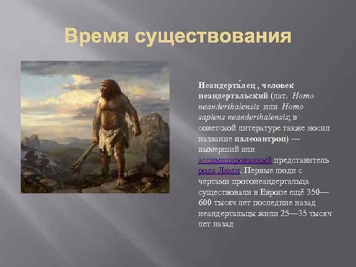 Время существования Неандерта лец , человек неандертальский (лат. Homo neanderthalensis или Homo sapiens neanderthalensis;
