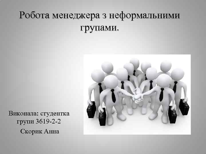 Робота менеджера з неформальними групами. Виконала: студентка групи 3619 -2 -2 Скорик Анна