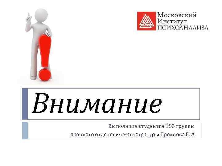 Внимание Выполнила студентка 153 группы заочного отделения магистратуры Троянова Е. А.
