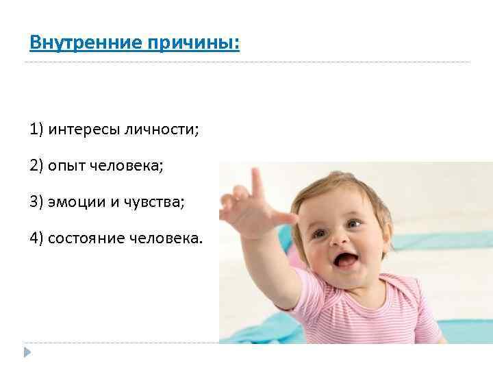 Внутренние причины: 1) интересы личности; 2) опыт человека; 3) эмоции и чувства; 4) состояние